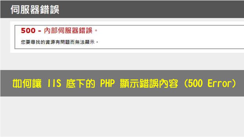 如何讓 IIS 底下的 PHP 顯示錯誤內容 (500 Error)